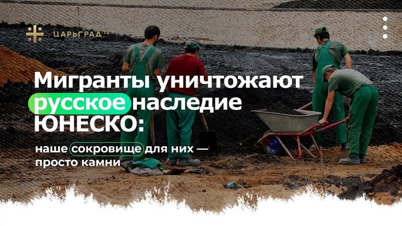 Мигранты уничтожают русское наследие ЮНЕСКО наше сокровище для них просто камни