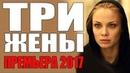 ПРЕМЬЕРА 2017 О БЕЗУМНОЙ ЛЮБВИ ТРИ ЖЕНЫ Русские мелодрамы 2017 новинки HD 1080, сериалы 2017 HD