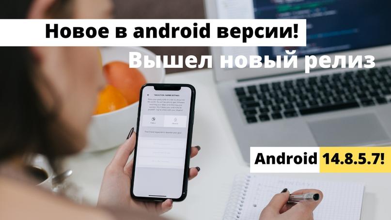 Новое в android версии!Вышел новый релиз Android 14.8.5.7!, изображение №1