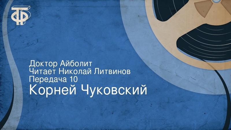 Корней Чуковский Доктор Айболит Читает Николай Литвинов Передача 10