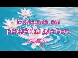 Молодые вы рождены для Бога жить - Песня Посвящение