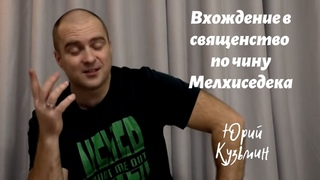 Вхождение в священство по чину Мелхиседека...Юрий Кузьмин