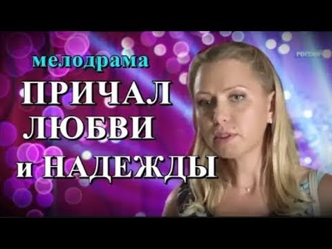 ПРИЧАЛ ЛЮБВИ И НАДЕЖДЫ Русские мелодрамы HD смотреть онлайн фильм про