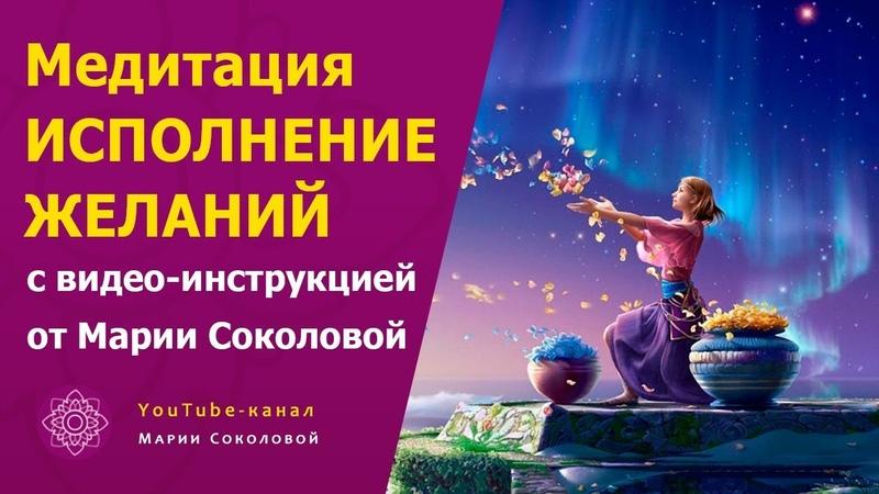 Медитация ИСПОЛНЕНИЕ ЖЕЛАНИЙ с видео инструкцией от Марии Соколовой