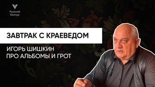 Завтрак с краеведом l Игорь Шишкин: Про альбомы и грот