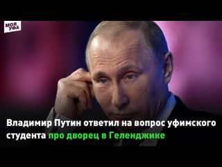 Владимир Путин ответил на вопрос уфимского студента про дворец в Геленджике
