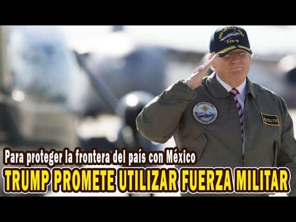 Trump promete utilizar la fuerza militar para proteger la frontera del país con México