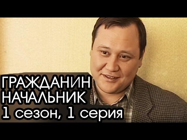 ГРАЖДАНИН НАЧАЛЬНИК: 1 сезон, 1 серия [Сериал Гражданин Начальник]