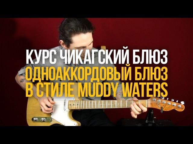 Одноаккордовый блюз в стиле Мадди Уотерса Курс Чикагский Блюз Уроки игры на гитаре Первый Лад