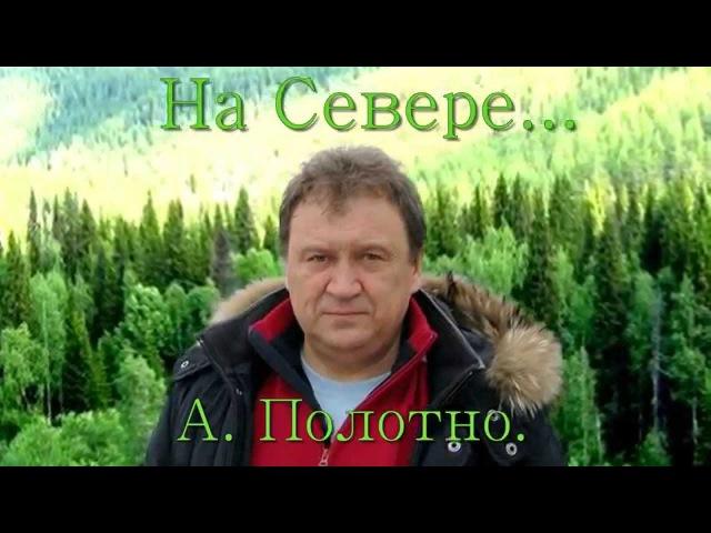 На Севере авт и исп песни Анатолий Полотно