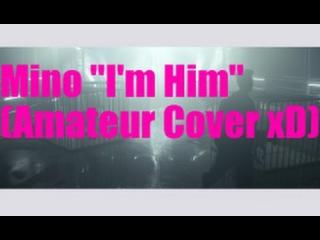 "[Song Cover](Winner)Mino ""I'm Him"" (Please Go Easy On Me! Haha)"