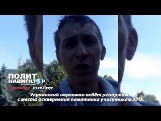 Украинский наркоман ведёт репортаж с места осквернения памятника участникам АТО