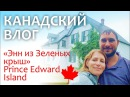 Канадский влог 🍁 12.08.17 Энн из Зеленых крыш    Prince Edward Island - Green Gables