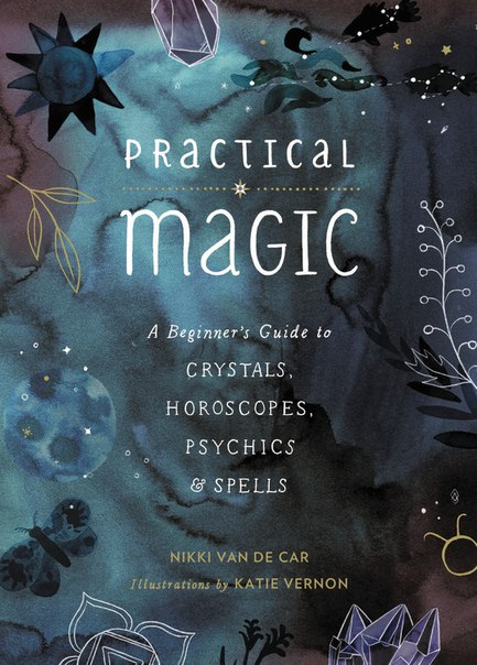 Practical Magic A Beginner's Guide to Crystals, Horoscopes, Psychics, and Spells