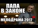 ПРЕМЬЕРА 2017 ПАПА В ЗАКОНЕ ЛЮБЯЩИЙ ОТЕЦ Русские мелодрамы 2017 СЕРИАЛЫ 2017 НОВИНК