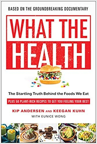 What the Health The Startling Truth Behind the Foods We Eat, Plus 50 Plant-Rich Recipes to Get You Feeling Your Best