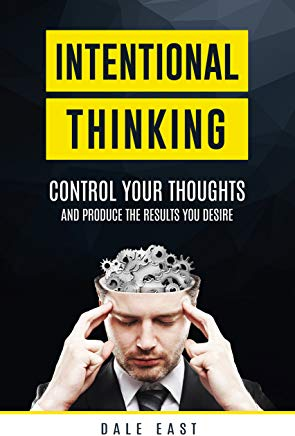 Dale East - Intentional Thinking; Control Your Thoughts and Produce the Results You Desire