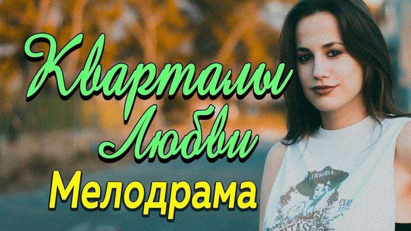 Фильм про то, как люди могут меняться ради любимых - Кварталы любви Русские мелодрамы 2019 новинки