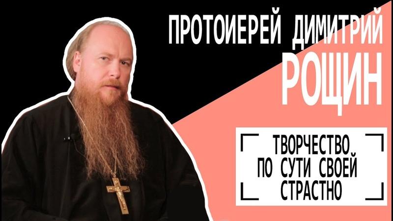 Протоиерей Димитрий Рощин Творчество по сути своей страстно Беседу ведет Владимир Семёнов