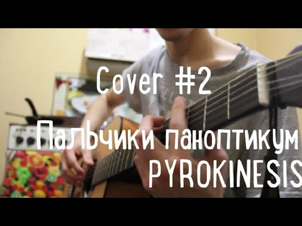 PYROKINESIS - ПАЛЬЧИКИ ПАНОПТИКУМ КАВЕР НА ГИТАРЕ 2 ПИРОКИНЕЗИС, GUITAR COVER