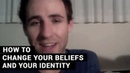 How To Change Your Beliefs And Your Identity