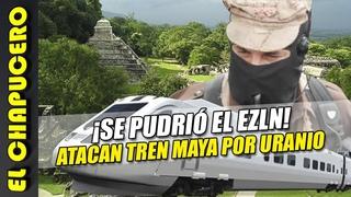 EZLN sabotea Tren Maya porque no quieren perder el uranio que controlan