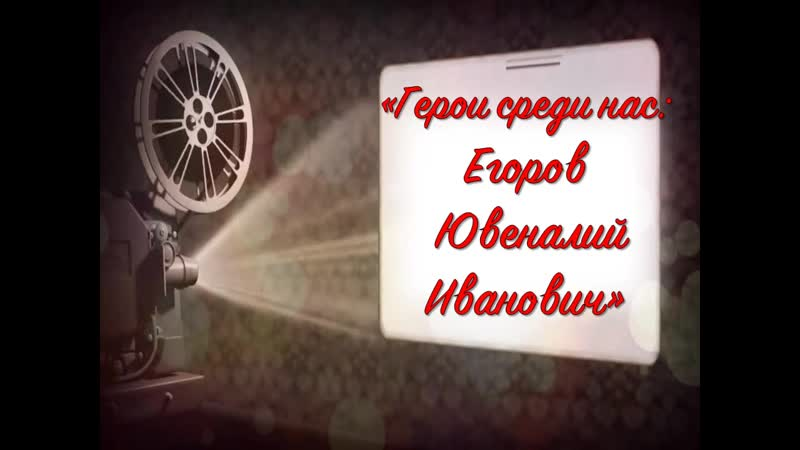 Герои среди нас Егоров Ювеналий Иванович