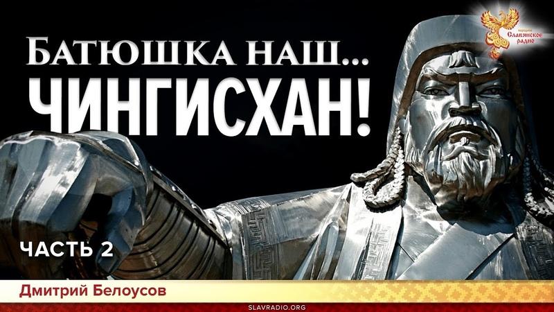 Батюшка наш... Чингисхан! Дмитрий Белоусов. Часть 2