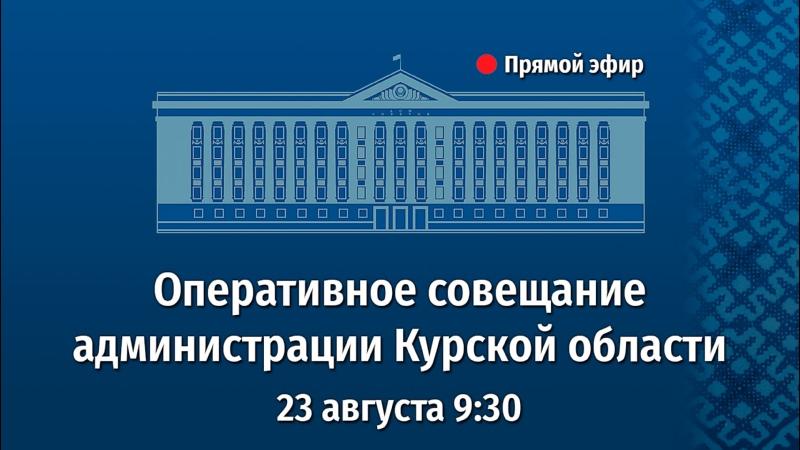Оперативное совещание администрации Курской области 23 08 2021