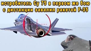 Российский Су 75 в воздушном бою наказал американский F 35 ракетой воздух-воздух с дальней дистанций