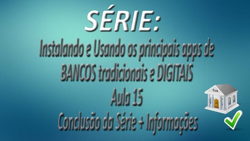 Série Instalando e Usando os apps de BANCOS tradicionais e DIGITAIS |Aula 15| Conclusão da Série